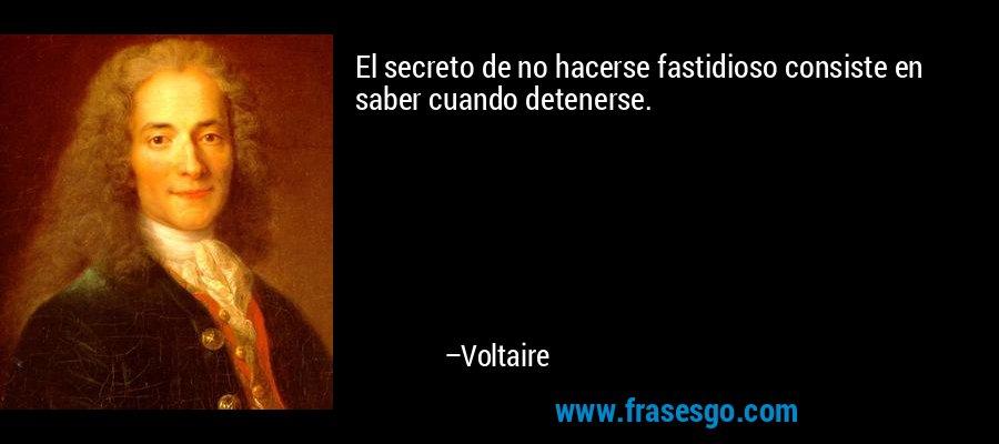 El secreto de no hacerse fastidioso consiste en saber cuando detenerse. – Voltaire