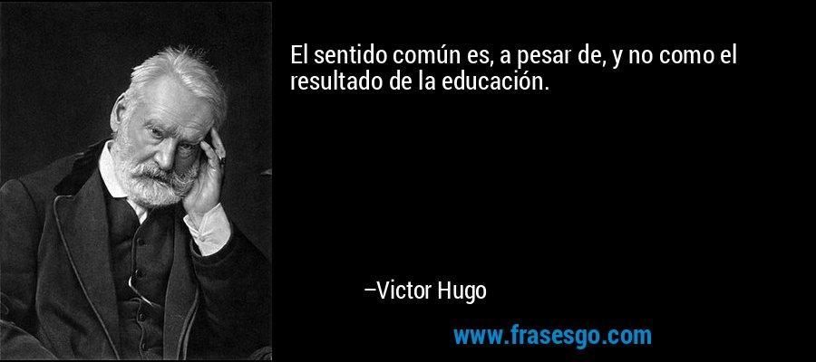 El sentido común es, a pesar de, y no como el resultado de la educación. – Victor Hugo