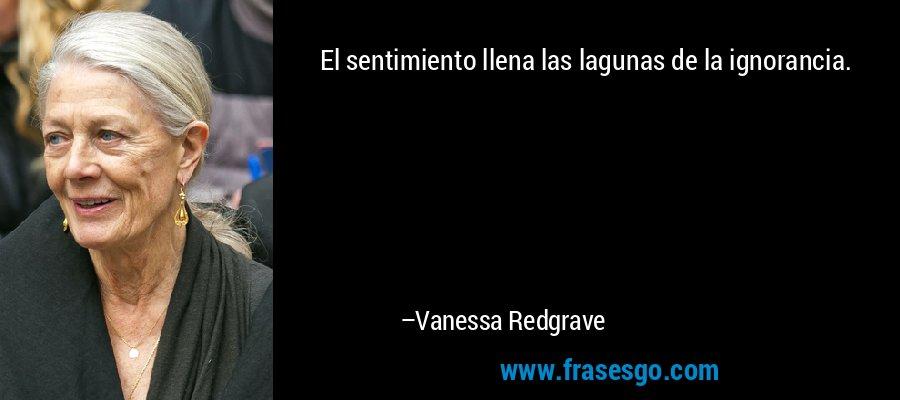 El sentimiento llena las lagunas de la ignorancia. – Vanessa Redgrave