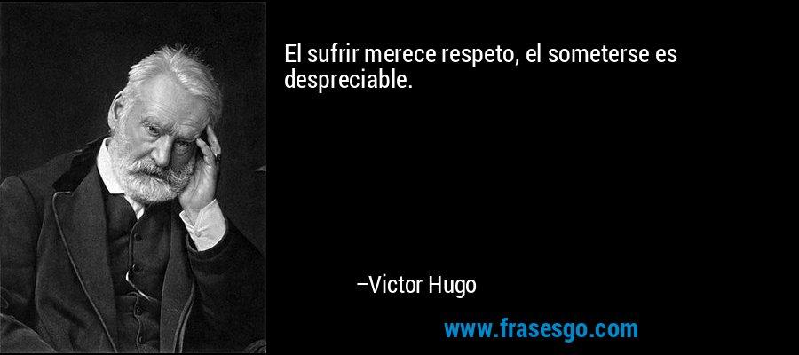 El sufrir merece respeto, el someterse es despreciable. – Victor Hugo