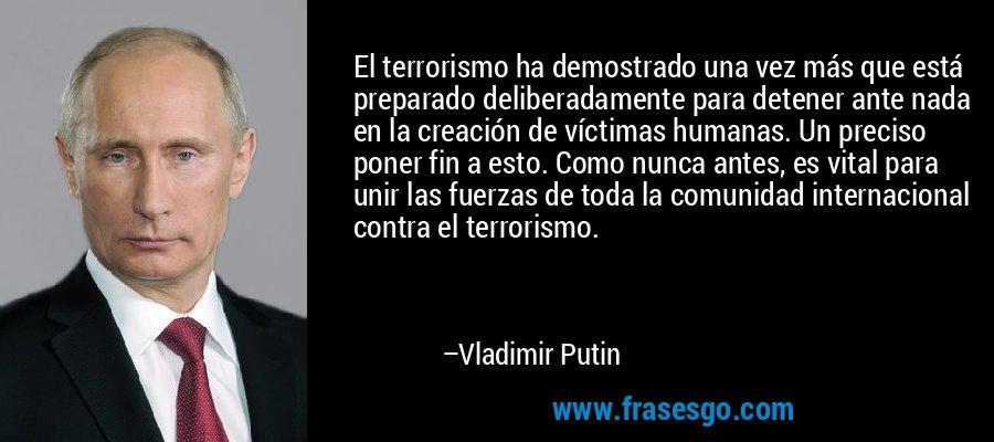 El terrorismo ha demostrado una vez más que está preparado deliberadamente para detener ante nada en la creación de víctimas humanas. Un preciso poner fin a esto. Como nunca antes, es vital para unir las fuerzas de toda la comunidad internacional contra el terrorismo. – Vladimir Putin