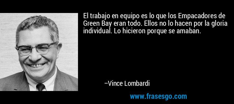 El trabajo en equipo es lo que los Empacadores de Green Bay eran todo. Ellos no lo hacen por la gloria individual. Lo hicieron porque se amaban. – Vince Lombardi