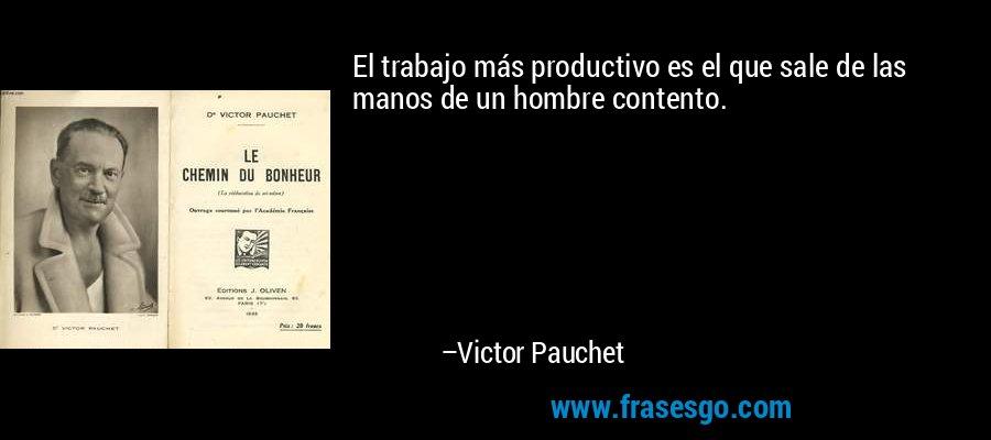 El trabajo más productivo es el que sale de las manos de un hombre contento. – Victor Pauchet