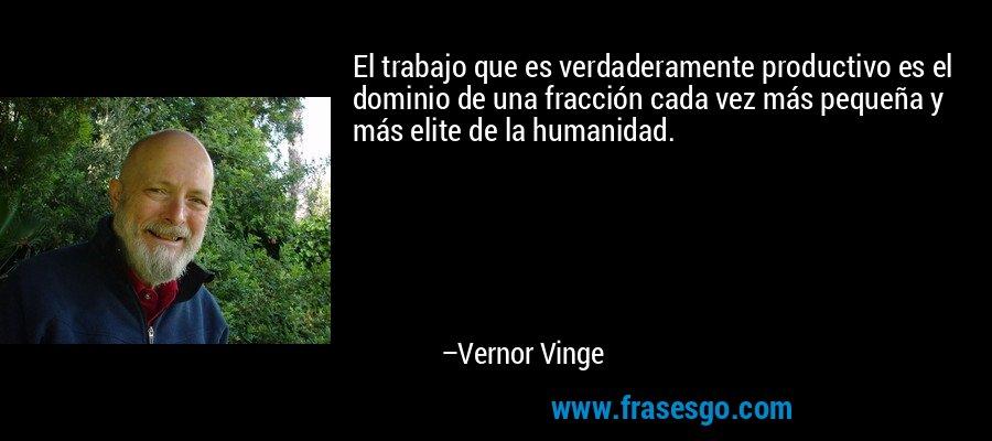 El trabajo que es verdaderamente productivo es el dominio de una fracción cada vez más pequeña y más elite de la humanidad. – Vernor Vinge