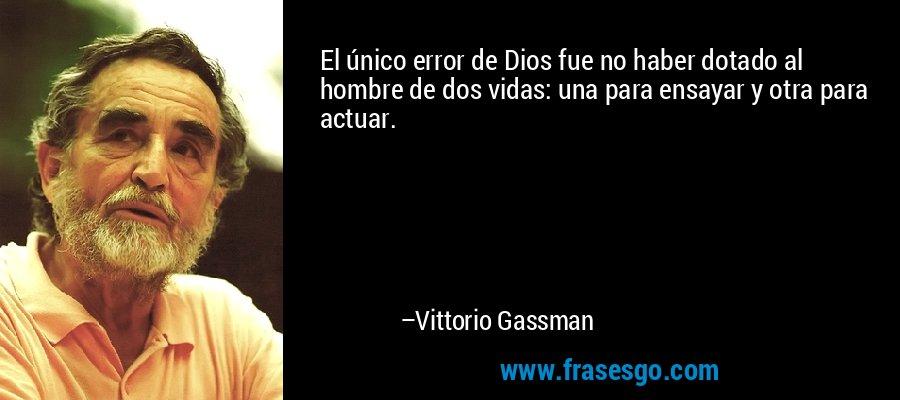 El único error de Dios fue no haber dotado al hombre de dos vidas: una para ensayar y otra para actuar. – Vittorio Gassman