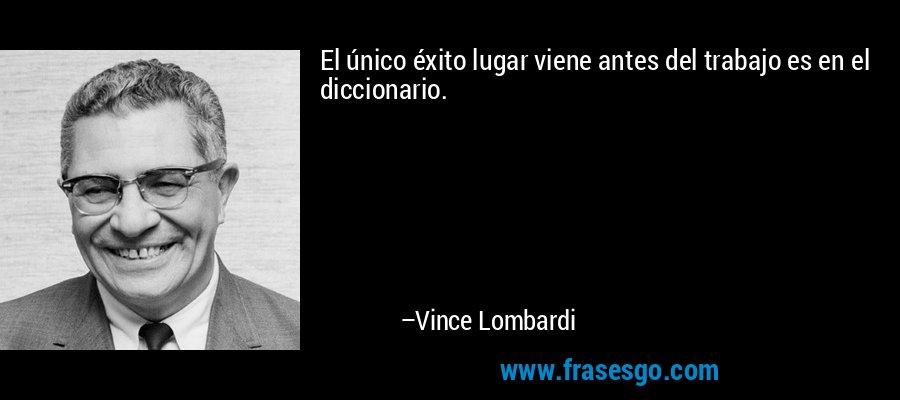 El único éxito lugar viene antes del trabajo es en el diccionario. – Vince Lombardi