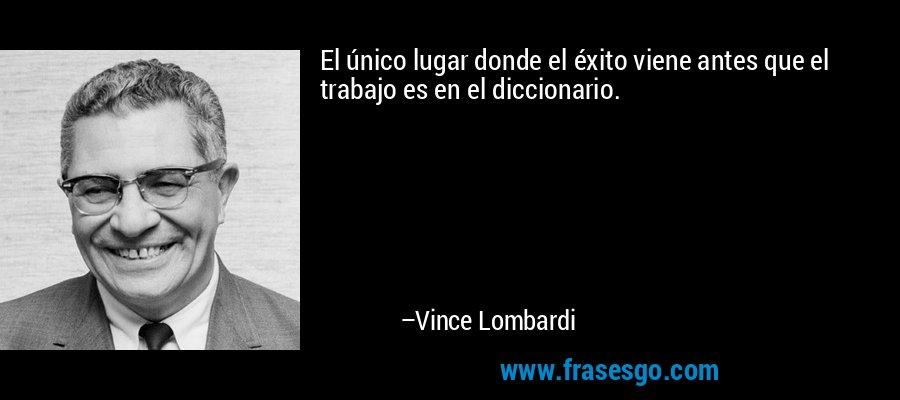 El único lugar donde el éxito viene antes que el trabajo es en el diccionario. – Vince Lombardi