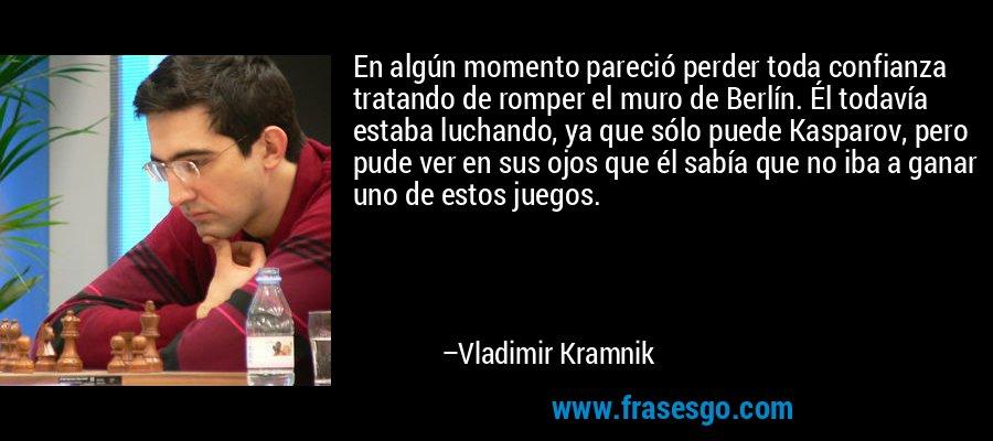 En algún momento pareció perder toda confianza tratando de romper el muro de Berlín. Él todavía estaba luchando, ya que sólo puede Kasparov, pero pude ver en sus ojos que él sabía que no iba a ganar uno de estos juegos. – Vladimir Kramnik