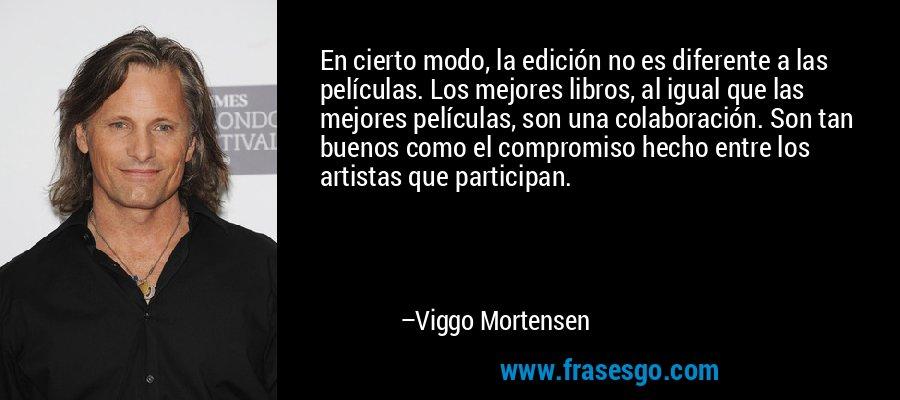 En cierto modo, la edición no es diferente a las películas. Los mejores libros, al igual que las mejores películas, son una colaboración. Son tan buenos como el compromiso hecho entre los artistas que participan. – Viggo Mortensen