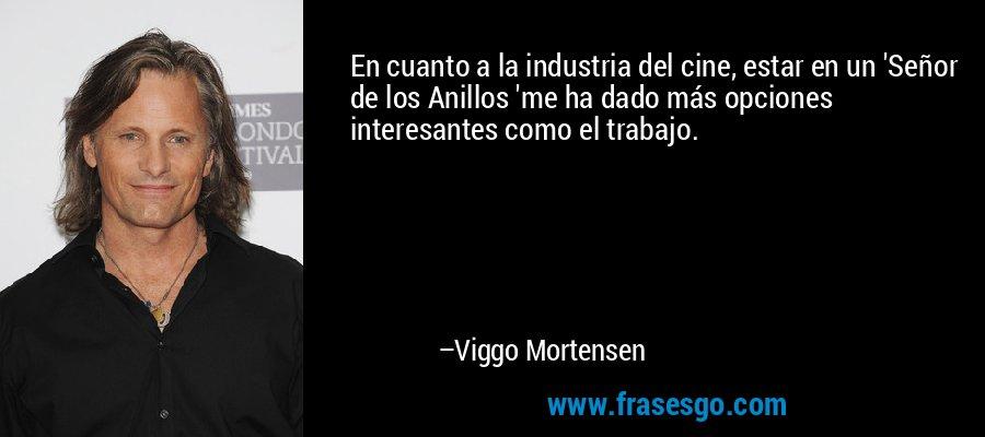 En cuanto a la industria del cine, estar en un 'Señor de los Anillos 'me ha dado más opciones interesantes como el trabajo. – Viggo Mortensen