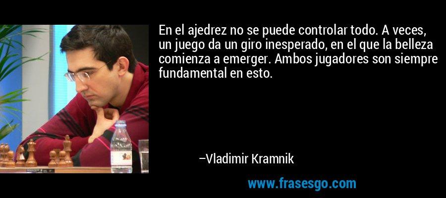 En el ajedrez no se puede controlar todo. A veces, un juego da un giro inesperado, en el que la belleza comienza a emerger. Ambos jugadores son siempre fundamental en esto. – Vladimir Kramnik