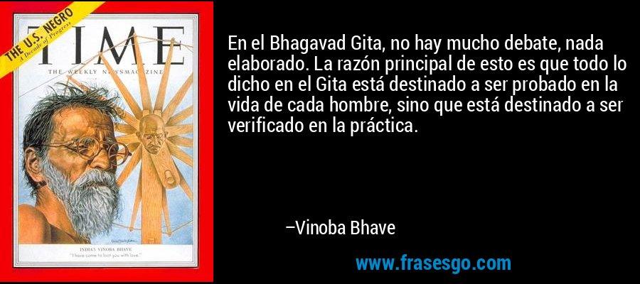 En el Bhagavad Gita, no hay mucho debate, nada elaborado. La razón principal de esto es que todo lo dicho en el Gita está destinado a ser probado en la vida de cada hombre, sino que está destinado a ser verificado en la práctica. – Vinoba Bhave