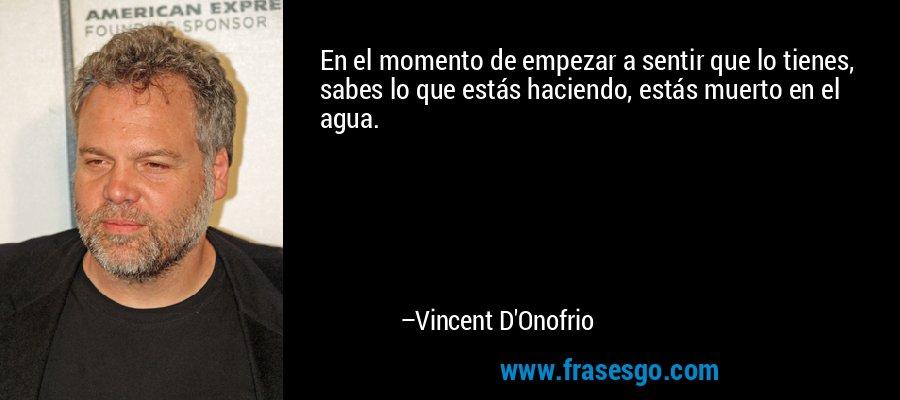 En el momento de empezar a sentir que lo tienes, sabes lo que estás haciendo, estás muerto en el agua. – Vincent D'Onofrio