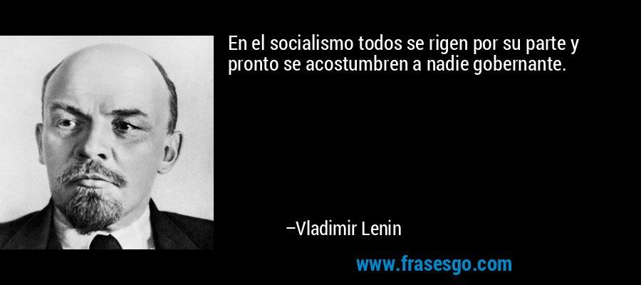 En el socialismo todos se rigen por su parte y pronto se acostumbren a nadie gobernante. – Vladimir Lenin