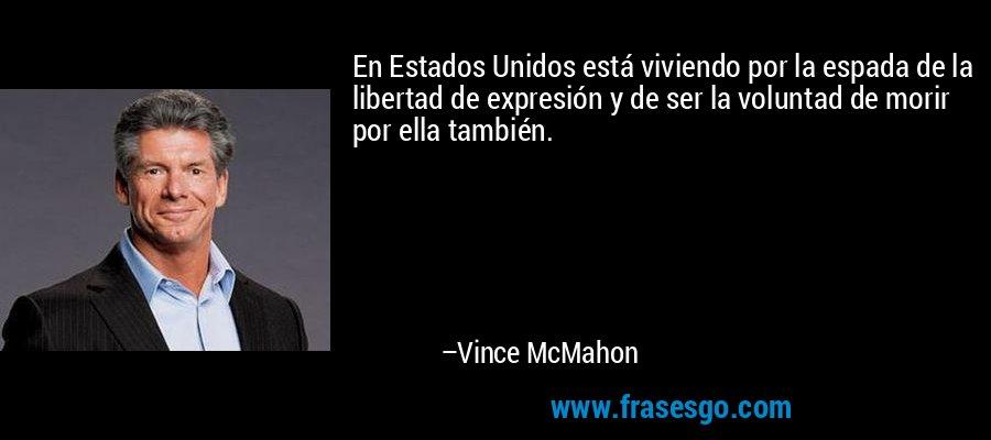 En Estados Unidos está viviendo por la espada de la libertad de expresión y de ser la voluntad de morir por ella también. – Vince McMahon