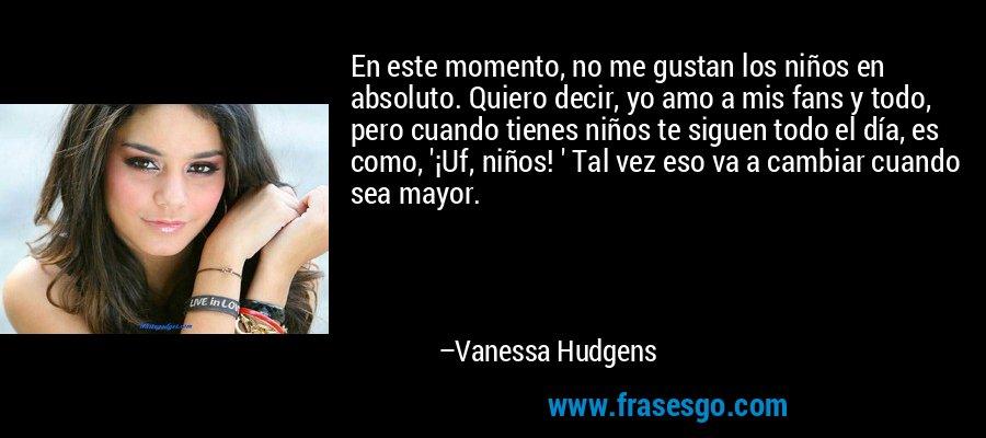 En este momento, no me gustan los niños en absoluto. Quiero decir, yo amo a mis fans y todo, pero cuando tienes niños te siguen todo el día, es como, '¡Uf, niños! ' Tal vez eso va a cambiar cuando sea mayor. – Vanessa Hudgens