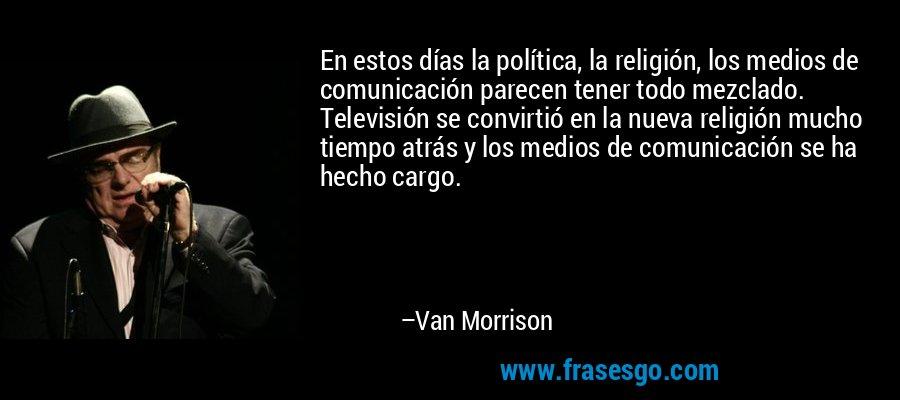 En estos días la política, la religión, los medios de comunicación parecen tener todo mezclado. Televisión se convirtió en la nueva religión mucho tiempo atrás y los medios de comunicación se ha hecho cargo. – Van Morrison
