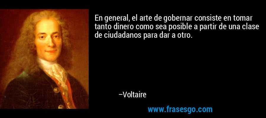 En general, el arte de gobernar consiste en tomar tanto dinero como sea posible a partir de una clase de ciudadanos para dar a otro. – Voltaire