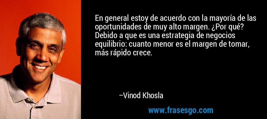 En general estoy de acuerdo con la mayoría de las oportunidades de muy alto margen. ¿Por qué? Debido a que es una estrategia de negocios equilibrio: cuanto menor es el margen de tomar, más rápido crece. – Vinod Khosla