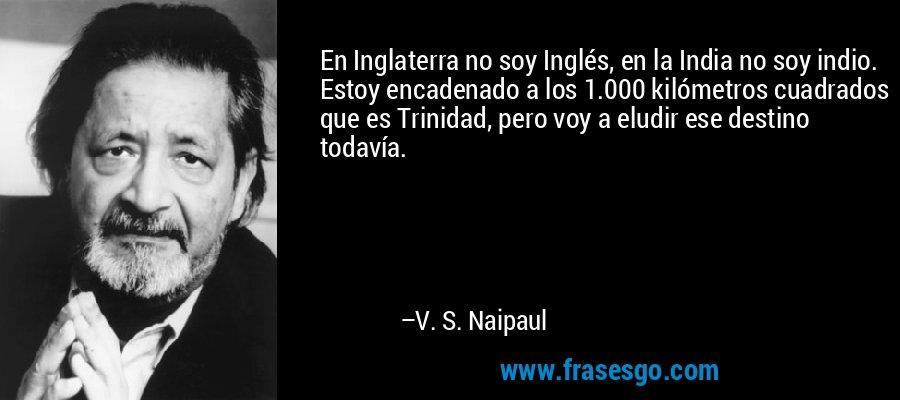 En Inglaterra no soy Inglés, en la India no soy indio. Estoy encadenado a los 1.000 kilómetros cuadrados que es Trinidad, pero voy a eludir ese destino todavía. – V. S. Naipaul