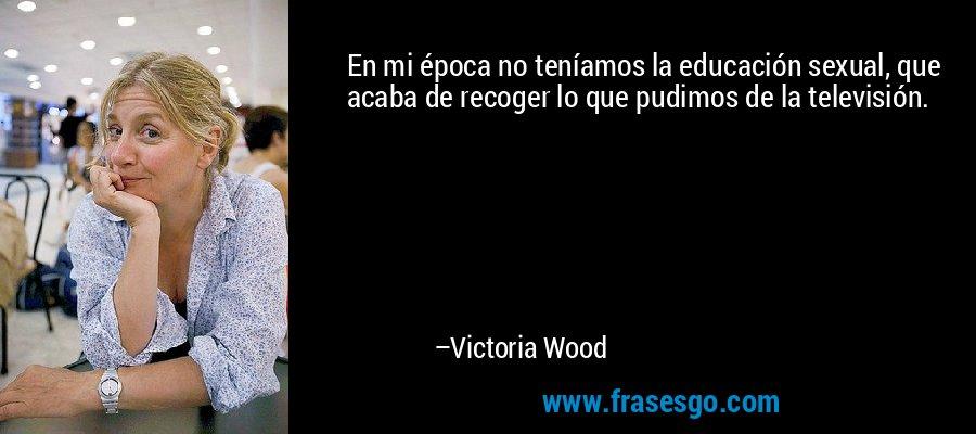 En mi época no teníamos la educación sexual, que acaba de recoger lo que pudimos de la televisión. – Victoria Wood