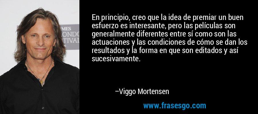 En principio, creo que la idea de premiar un buen esfuerzo es interesante, pero las películas son generalmente diferentes entre sí como son las actuaciones y las condiciones de cómo se dan los resultados y la forma en que son editados y así sucesivamente. – Viggo Mortensen