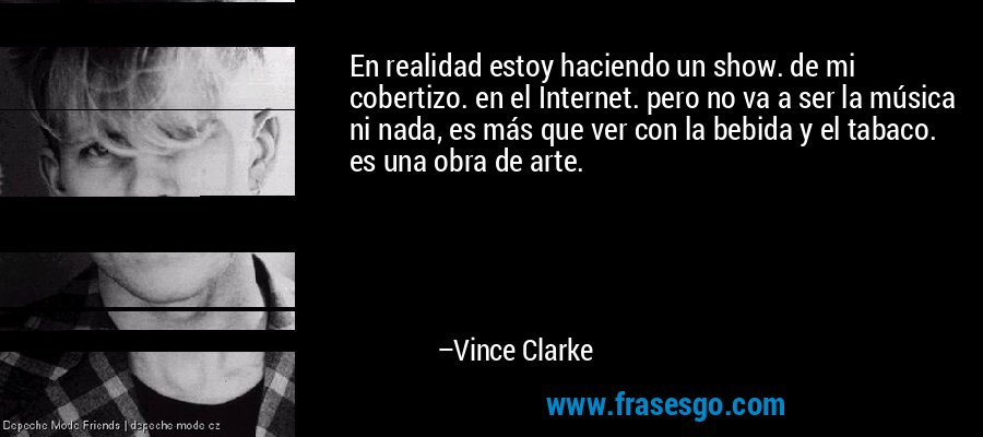 En realidad estoy haciendo un show. de mi cobertizo. en el Internet. pero no va a ser la música ni nada, es más que ver con la bebida y el tabaco. es una obra de arte. – Vince Clarke