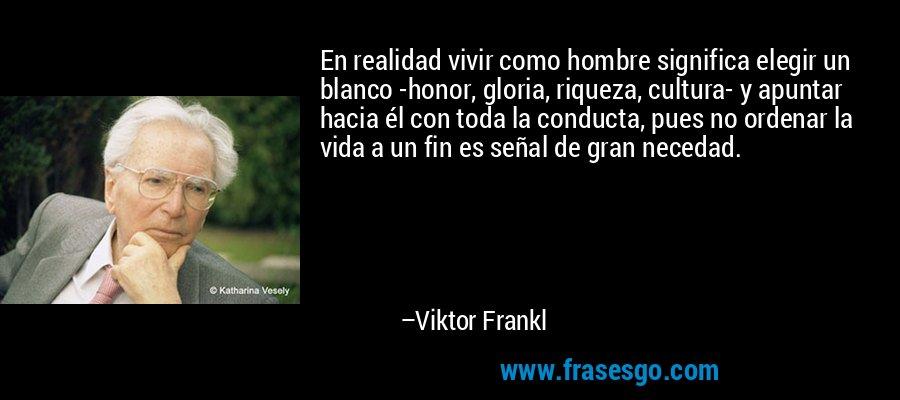 En realidad vivir como hombre significa elegir un blanco -honor, gloria, riqueza, cultura- y apuntar hacia él con toda la conducta, pues no ordenar la vida a un fin es señal de gran necedad. – Viktor Frankl