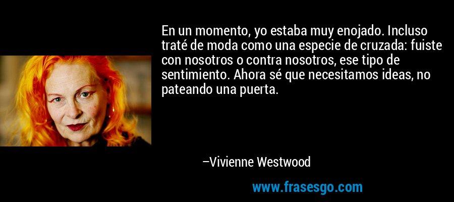 En un momento, yo estaba muy enojado. Incluso traté de moda como una especie de cruzada: fuiste con nosotros o contra nosotros, ese tipo de sentimiento. Ahora sé que necesitamos ideas, no pateando una puerta. – Vivienne Westwood