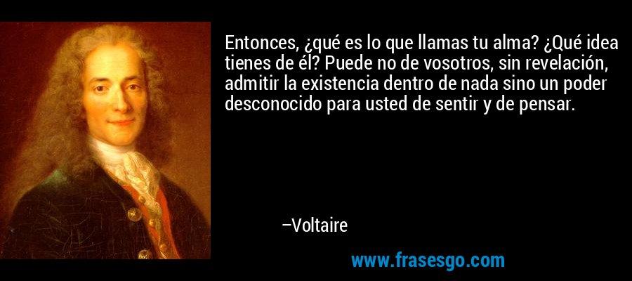 Entonces, ¿qué es lo que llamas tu alma? ¿Qué idea tienes de él? Puede no de vosotros, sin revelación, admitir la existencia dentro de nada sino un poder desconocido para usted de sentir y de pensar. – Voltaire