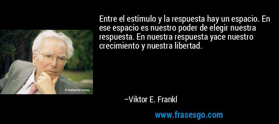 Entre el estímulo y la respuesta hay un espacio. En ese espacio es nuestro poder de elegir nuestra respuesta. En nuestra respuesta yace nuestro crecimiento y nuestra libertad. – Viktor E. Frankl