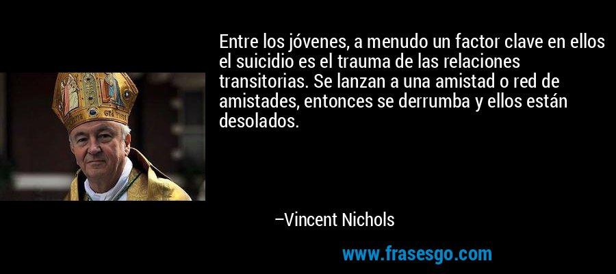 Entre los jóvenes, a menudo un factor clave en ellos el suicidio es el trauma de las relaciones transitorias. Se lanzan a una amistad o red de amistades, entonces se derrumba y ellos están desolados. – Vincent Nichols