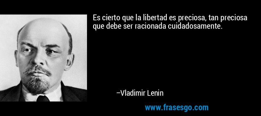 Es cierto que la libertad es preciosa, tan preciosa que debe ser racionada cuidadosamente. – Vladimir Lenin