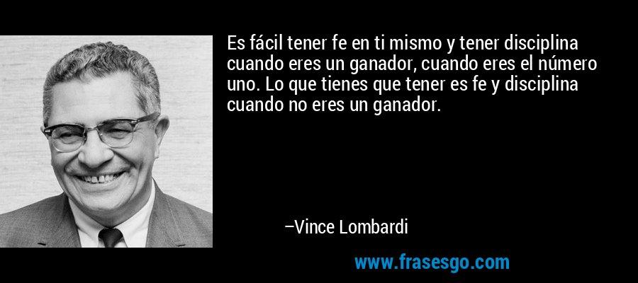 Es fácil tener fe en ti mismo y tener disciplina cuando eres un ganador, cuando eres el número uno. Lo que tienes que tener es fe y disciplina cuando no eres un ganador. – Vince Lombardi