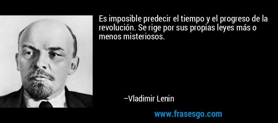Es imposible predecir el tiempo y el progreso de la revolución. Se rige por sus propias leyes más o menos misteriosos. – Vladimir Lenin