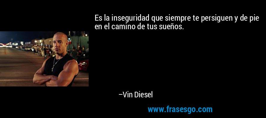 Es la inseguridad que siempre te persiguen y de pie en el camino de tus sueños. – Vin Diesel