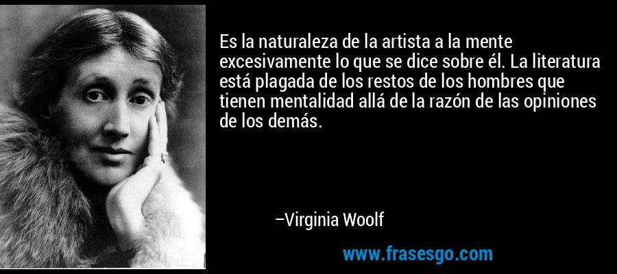 Es la naturaleza de la artista a la mente excesivamente lo que se dice sobre él. La literatura está plagada de los restos de los hombres que tienen mentalidad allá de la razón de las opiniones de los demás. – Virginia Woolf