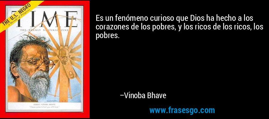Es un fenómeno curioso que Dios ha hecho a los corazones de los pobres, y los ricos de los ricos, los pobres. – Vinoba Bhave