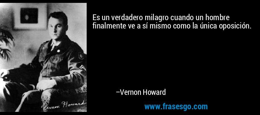 Es un verdadero milagro cuando un hombre finalmente ve a sí mismo como la única oposición. – Vernon Howard