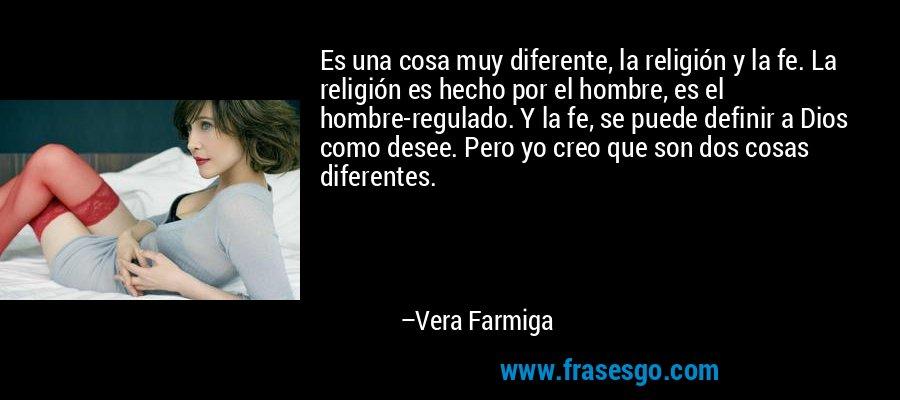 Es una cosa muy diferente, la religión y la fe. La religión es hecho por el hombre, es el hombre-regulado. Y la fe, se puede definir a Dios como desee. Pero yo creo que son dos cosas diferentes. – Vera Farmiga