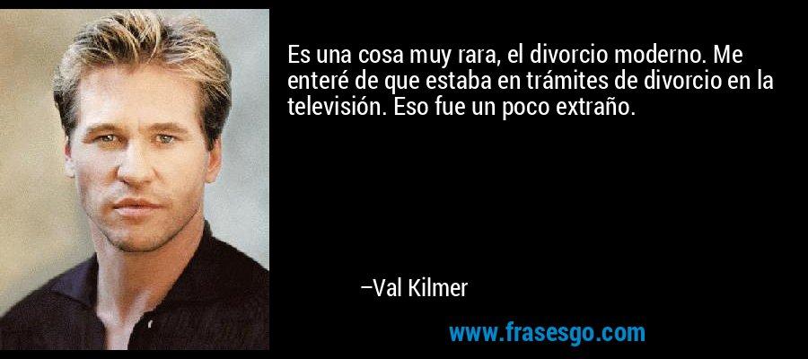 Es una cosa muy rara, el divorcio moderno. Me enteré de que estaba en trámites de divorcio en la televisión. Eso fue un poco extraño. – Val Kilmer