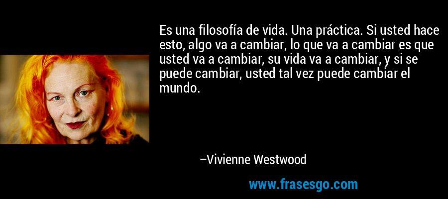 Es una filosofía de vida. Una práctica. Si usted hace esto, algo va a cambiar, lo que va a cambiar es que usted va a cambiar, su vida va a cambiar, y si se puede cambiar, usted tal vez puede cambiar el mundo. – Vivienne Westwood
