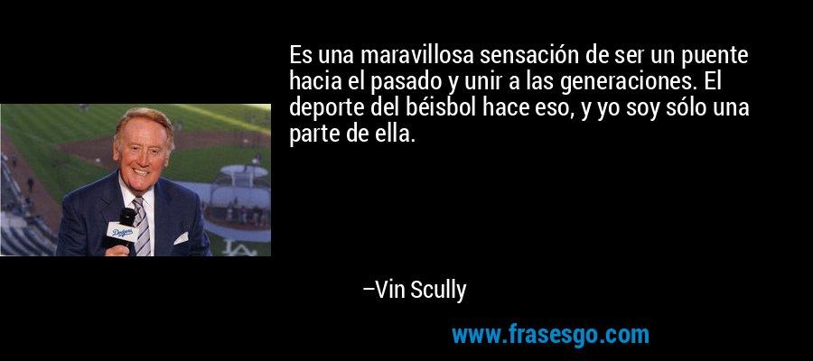 Es una maravillosa sensación de ser un puente hacia el pasado y unir a las generaciones. El deporte del béisbol hace eso, y yo soy sólo una parte de ella. – Vin Scully