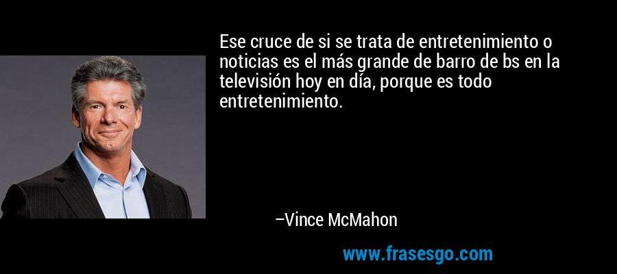 Ese cruce de si se trata de entretenimiento o noticias es el más grande de barro de bs en la televisión hoy en día, porque es todo entretenimiento. – Vince McMahon