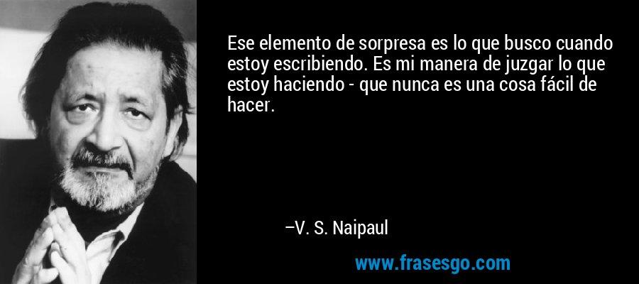 Ese elemento de sorpresa es lo que busco cuando estoy escribiendo. Es mi manera de juzgar lo que estoy haciendo - que nunca es una cosa fácil de hacer. – V. S. Naipaul