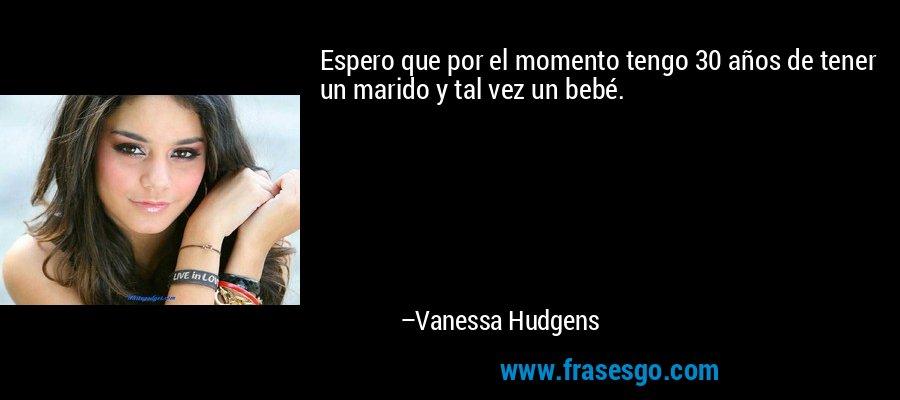 Espero que por el momento tengo 30 años de tener un marido y tal vez un bebé. – Vanessa Hudgens