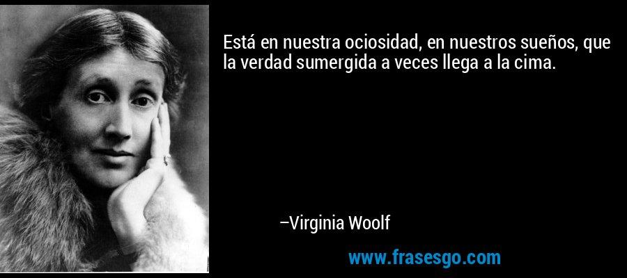 Está en nuestra ociosidad, en nuestros sueños, que la verdad sumergida a veces llega a la cima. – Virginia Woolf
