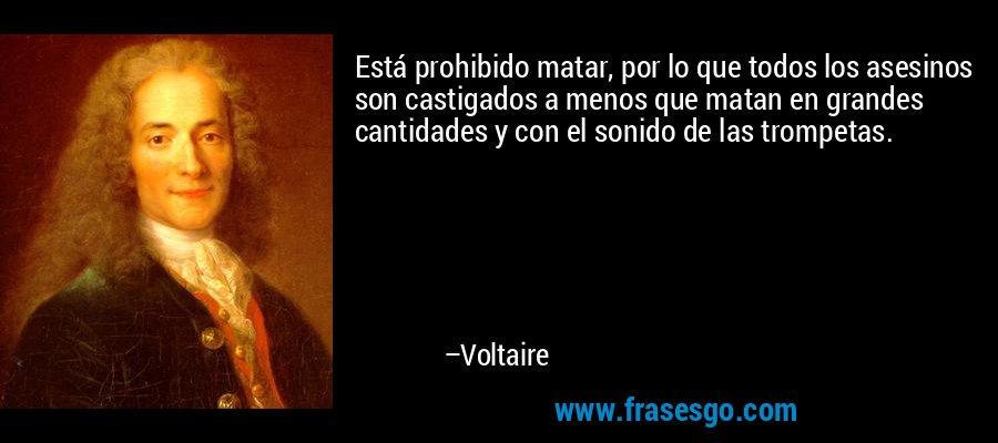 Está prohibido matar, por lo que todos los asesinos son castigados a menos que matan en grandes cantidades y con el sonido de las trompetas. – Voltaire