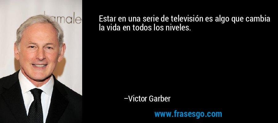 Estar en una serie de televisión es algo que cambia la vida en todos los niveles. – Victor Garber