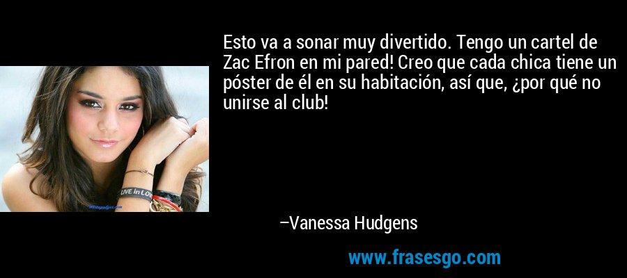 Esto va a sonar muy divertido. Tengo un cartel de Zac Efron en mi pared! Creo que cada chica tiene un póster de él en su habitación, así que, ¿por qué no unirse al club! – Vanessa Hudgens